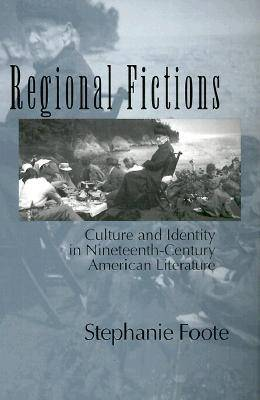 Regional Fictions Culture and Identity in Nineteenth-century American Literature by Stephanie Foote