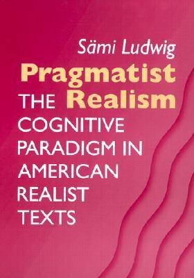 Pragmatist Realism The Cognitive Paradigm in American Realist Texts by Sami Ludwig