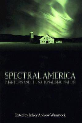 Spectral America Phantoms and the National Imagination by Jeffrey Andrew Weinstock