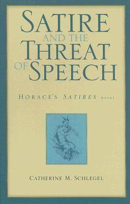 Satire and the Threat of Speech in Horace's Satires Bk. 1 by Catherine Schlegel