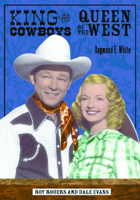 King of the Cowboys, Queen of the West Roy Rogers and Dale Evans by Raymond E. White