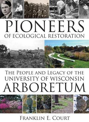 Pioneers of Ecological Restoration The People and Legacy of the University of Wisconsin Arboretum by Franklin Court
