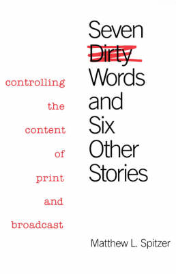 Seven Dirty Words and Six Other Stories Controlling the Content of Print and Broadcast by Matthew L. Spitzer