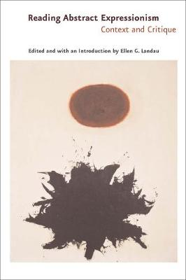 Reading Abstract Expressionism Context and Critique by Ellen G. Landau