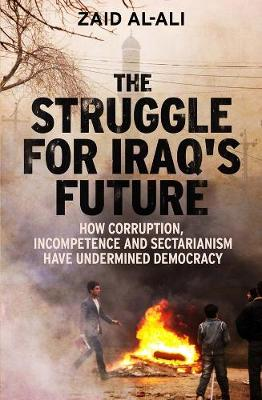 The Struggle for Iraq's Future How Corruption, Incompetence and Sectarianism Have Undermined Democracy by Zaid al-Ali