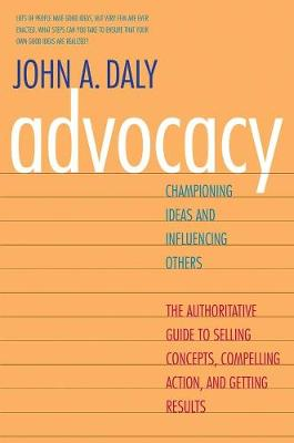 Advocacy Championing Ideas and Influencing Others by John A. Daly