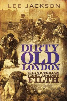 Dirty Old London The Victorian Fight Against Filth by Lee Jackson