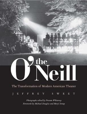 The O'Neill The Transformation of Modern American Theater by Jeffrey Sweet, Preston Whiteway, Michael Douglas, Meryl Streep