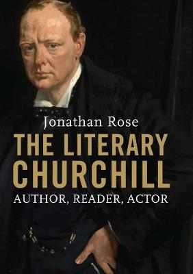 The Literary Churchill Author, Reader, Actor by Jonathan Rose