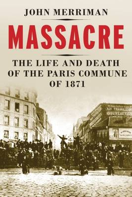 Massacre The Life and Death of the Paris Commune of 1871 by John M. Merriman