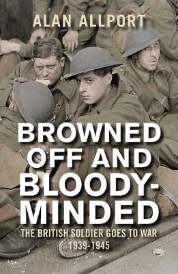 Browned off and Bloody-Minded The British Soldier Goes to War 1939-1945 by Alan Allport
