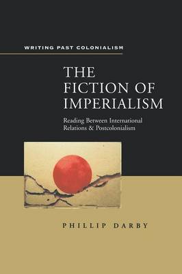 The Fiction of Imperialism Reading Between International Relations by Phillip Darby