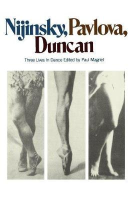 Nijinsky, Pavlova, Duncan Three Lives In Dance by Paul Magriel