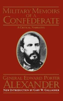 Military Memoirs Of A Confederate by Edward Porter Alexander, Gary W. Gallagher
