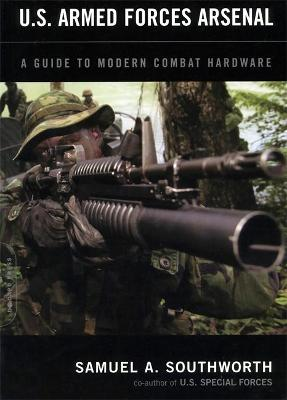 U.S. Armed Forces Arsenal A Guide To Modern Combat Hardware by Samuel A. Southworth
