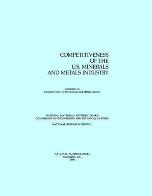 Competitiveness of the U.S. Minerals and Metals Industry by National Research Council, Division on Engineering and Physical Sciences, National Materials Advisory Board, Commission on Enginee