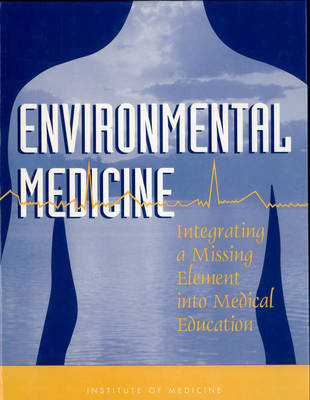 Environmental Medicine Integrating a Missing Element into Medical Education by Institute of Medicine, Committee on Curriculum Development in Environmental Medicine