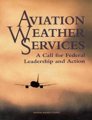 Aviation Weather Services A Call For Federal Leadership and Action by National Research Council, Division on Engineering and Physical Sciences, Commission on Engineering and Technical Systems, Nationa