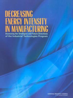 Decreasing Energy Intensity in Manufacturing Assessing the Strategies and Future Directions of the Industrial Technologies Program by Committee for Review of the Department of Energy's Industrial Technologies, Board on Manufacturing and Engineering Design, Divisi