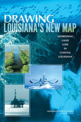 Drawing Louisiana's New Map Addressing Land Loss in Coastal Louisiana by Committee on the Restoration and Protection of Coastal Louisiana, Ocean Studies Board, Division on Earth and Life Studies, Nationa