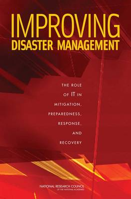 Improving Disaster Management The Role of IT in Mitigation, Preparedness, Response, and Recovery by Committee on Using Information Technology to Enhance Disaster Management, Computer Science and Telecommunications Board, Division