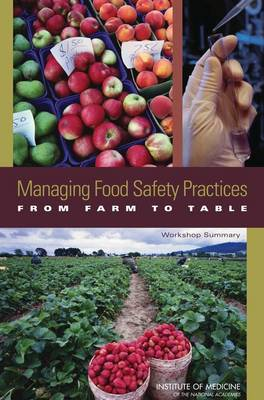 Managing Food Safety Practices from Farm to Table Workshop Summary by Institute of Medicine, Food and Nutrition Board, Food Forum