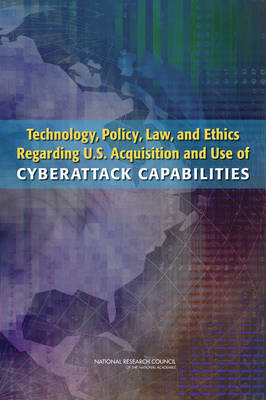 Technology, Policy, Law, and Ethics Regarding U.S. Acquisition and Use of Cyberattack Capabilities by Computer Science and Telecommunications Board, Division on Engineering and Physical Sciences, National Research Council, Committee