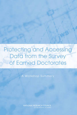 Protecting and Accessing Data from the Survey of Earned Doctorates A Workshop Summary by Committee on National Statistics, Division of Behavioral and Social Sciences and Education, National Research Council