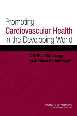 Promoting Cardiovascular Health in the Developing World A Critical Challenge to Achieve Global Health by Committee on Preventing the Global Epidemic of Cardiovascular Disease: Meeting the Challenges in Developing Countries, Board on