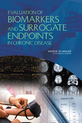 Evaluation of Biomarkers and Surrogate Endpoints in Chronic Disease by Committee on Qualifications of Biomarkers and Surrogate Endpoints in Chronic Disease, Institute of Medicine, Board on Health Scie