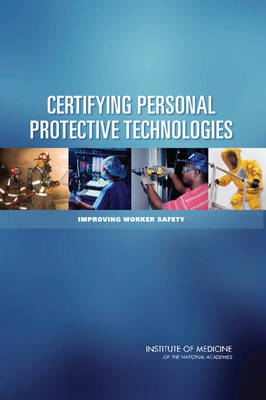 Certifying Personal Protective Technologies Improving Worker Safety by Committee on the Certification of Personal Protective Technologies, Board on Health Sciences Policy, Institute of Medicine