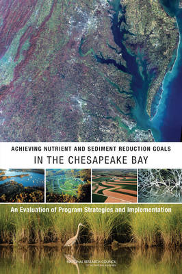 Achieving Nutrient and Sediment Reduction Goals in the Chesapeake Bay An Evaluation of Program Strategies and Implementation by Committee on the Evaluation of Chesapeake Bay Program Implementation for Nutrient Reduction to Improve Water Quality, Water Scie