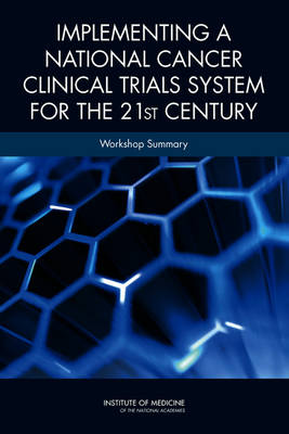 Implementing a National Cancer Clinical Trials System for the 21st Century Workshop Summary by National Cancer Policy Forum, Board on Health Care Services, Institute of Medicine, American Society of Clinical Oncology