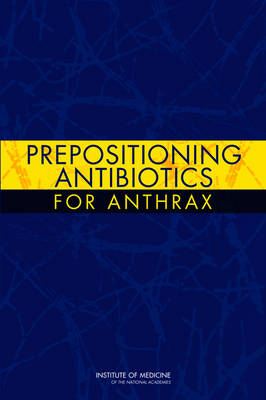 Prepositioning Antibiotics for Anthrax by Committee on Prepositioned Medical Countermeasures for the Public, Board on Health Sciences Policy, Institute of Medicine