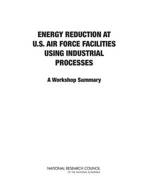 Energy Reduction at U.S. Air Force Facilities Using Industrial Processes A Workshop Summary by National Research Council, Division on Engineering and Physical Sciences, Air Force Studies Board, Committee on Energy Reduction a