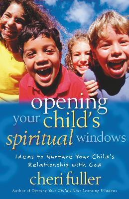Opening Your Child's Spiritual Windows Ideas to Nurture Your Child's Relationship with God by Cheri Fuller