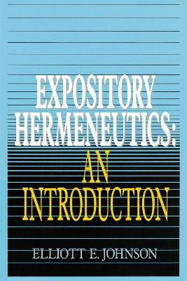 Expository Hermeneutics An Introduction by Elliott Johnson