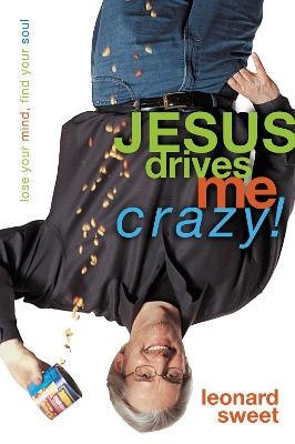 Jesus Drives Me Crazy! Lose Your Mind, Find Your Soul by Leonard Sweet