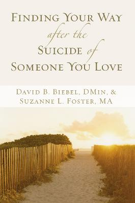 Finding Your Way after the Suicide of Someone You Love by David B. Biebel, Suzanne L. Foster