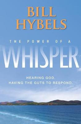The Power of a Whisper Hearing God, Having the Guts to Respond by Bill Hybels, Wayne Cordeiro
