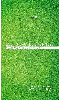 Golf's Sacred Journey Seven Days at the Links of Utopia by David L. Cook
