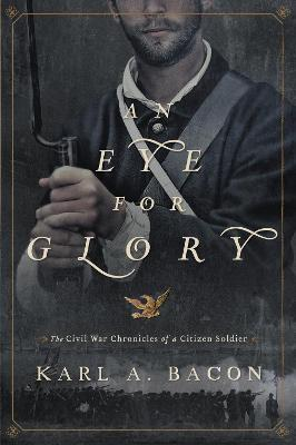 An Eye for Glory The Civil War Chronicles of a Citizen Soldier by Karl Bacon