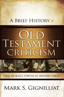 A Brief History of Old Testament Criticism From Benedict Spinoza to Brevard Childs by Mark S. Gignilliat