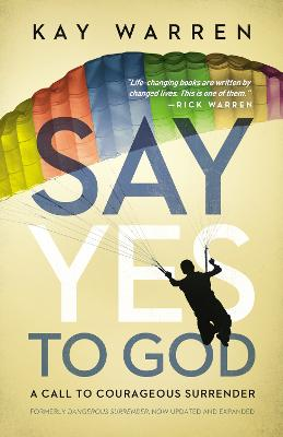 Say Yes to God A Call to Courageous Surrender by Kay Warren