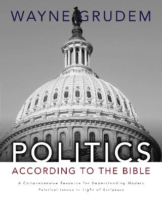 Politics - According to the Bible A Comprehensive Resource for Understanding Modern Political Issues in Light of Scripture by Wayne A. Grudem