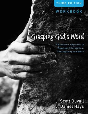Grasping God's Word Workbook A Hands-On Approach to Reading, Interpreting, and Applying the Bible by J. Scott Duvall, J. Daniel Hays
