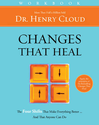 Changes That Heal Workbook The Four Shifts That Make Everything Better...And That Anyone Can Do by Dr. Henry, Ph.D. Cloud