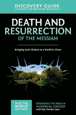 Death and Resurrection of the Messiah Discovery Guide Bringing God's Shalom to a World in Chaos by Ray Vander Laan, Stephen Sorenson, Amanda Sorenson