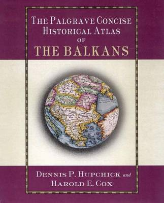 The Palgrave Concise Historical Atlas of the Balkans by Dennis Hupchick, Harold E. Cox