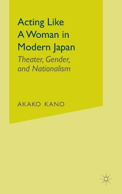 Acting like a Woman in Modern Japan Theater, Gender and Nationalism by Ayako Kano